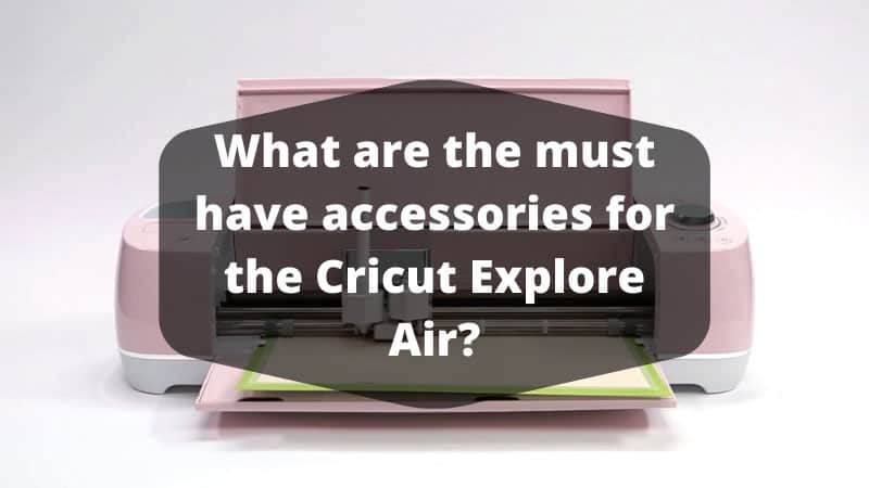 What are the must have accessories for the Cricut Explore Air