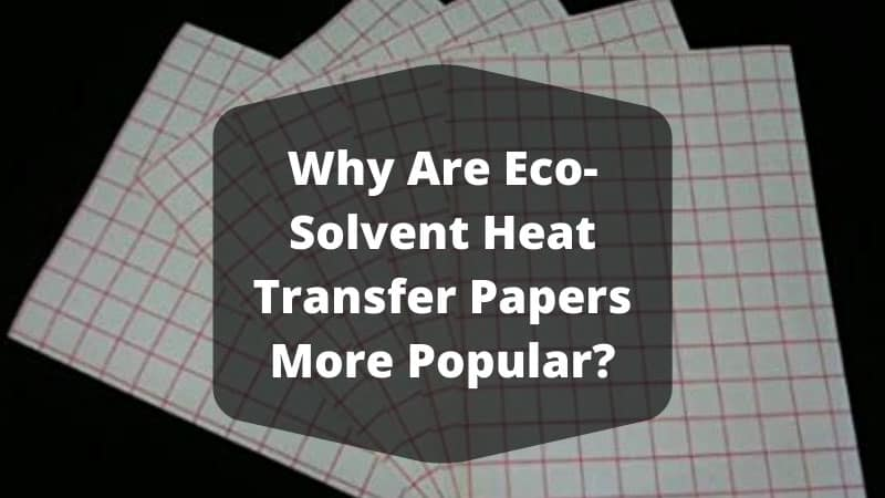 Why Are Eco-Solvent Heat Transfer Papers More Popular