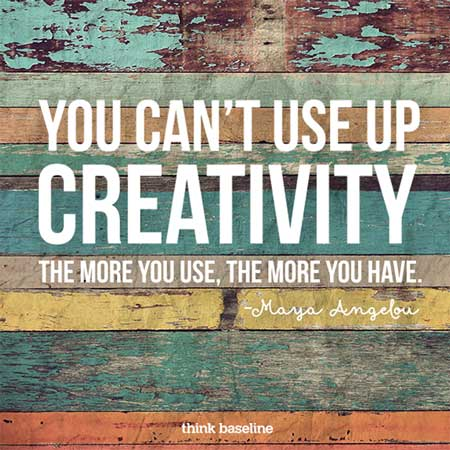 """You can't use up creativity. The more you use, the more you have."" – Maya Angelou"